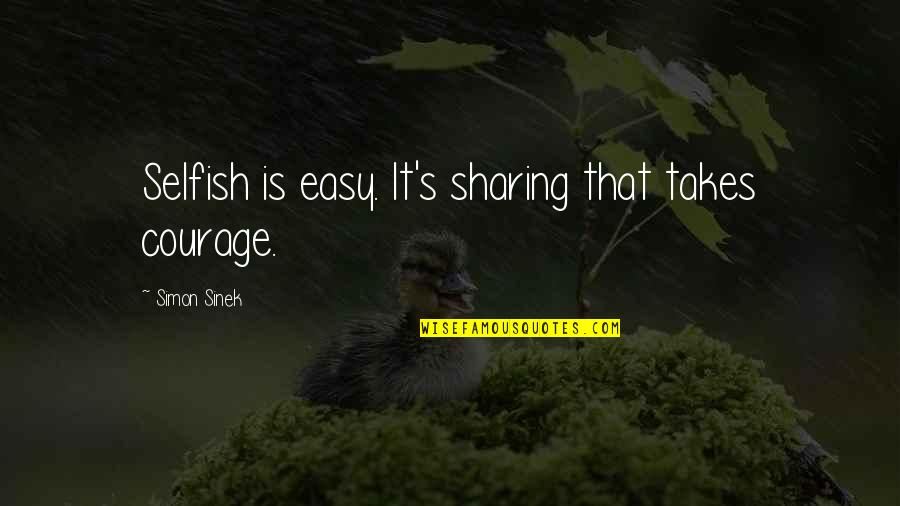 Anniversary Forgotten Quotes By Simon Sinek: Selfish is easy. It's sharing that takes courage.