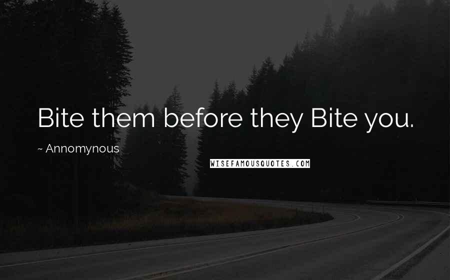 Annomynous quotes: Bite them before they Bite you.