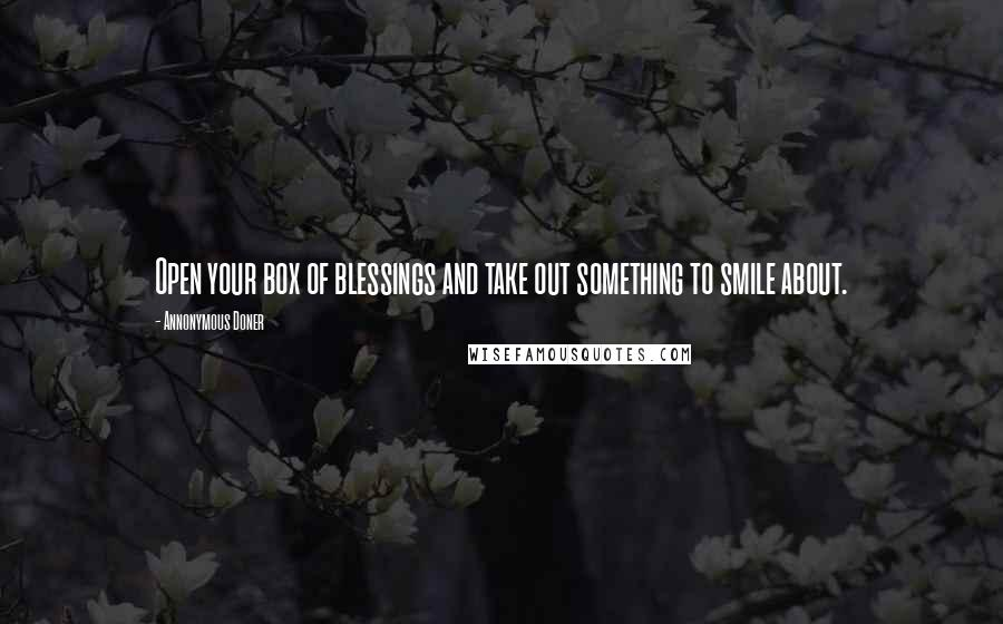 Annonymous Doner quotes: Open your box of blessings and take out something to smile about.