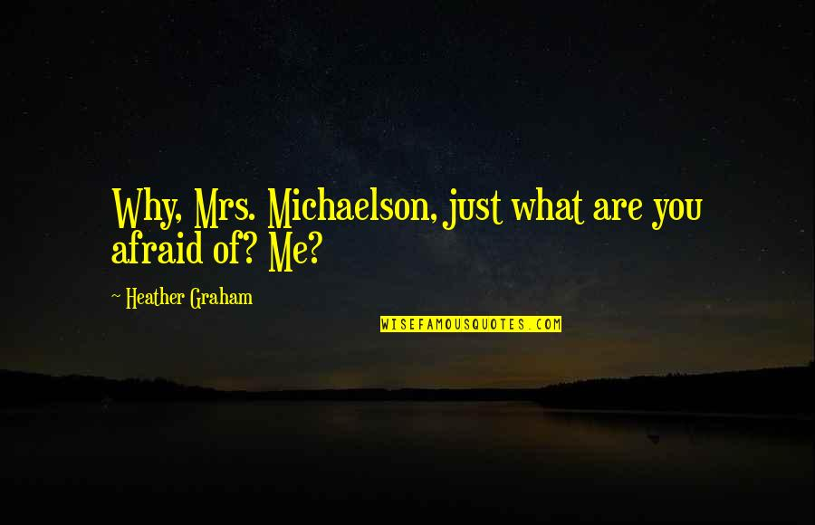 Annoying Family Members Quotes By Heather Graham: Why, Mrs. Michaelson, just what are you afraid