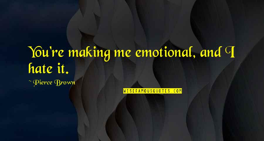 Annoying Family Members Quotes By Pierce Brown: You're making me emotional, and I hate it.