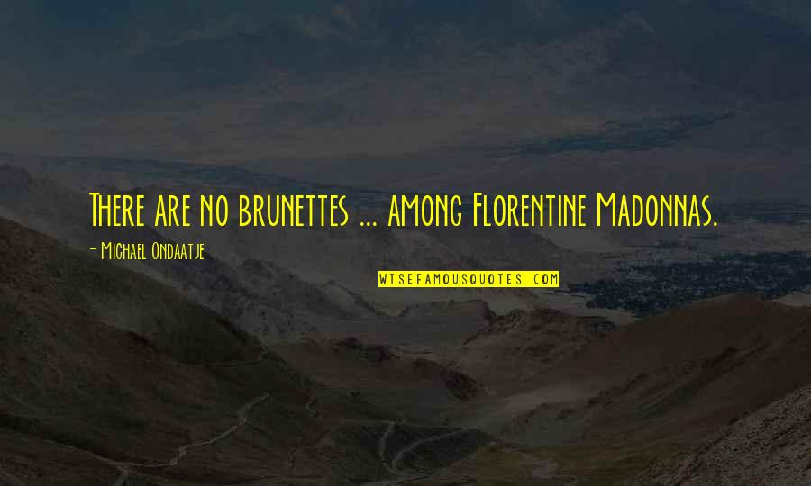 Ano Ka Ngayon Quotes By Michael Ondaatje: There are no brunettes ... among Florentine Madonnas.