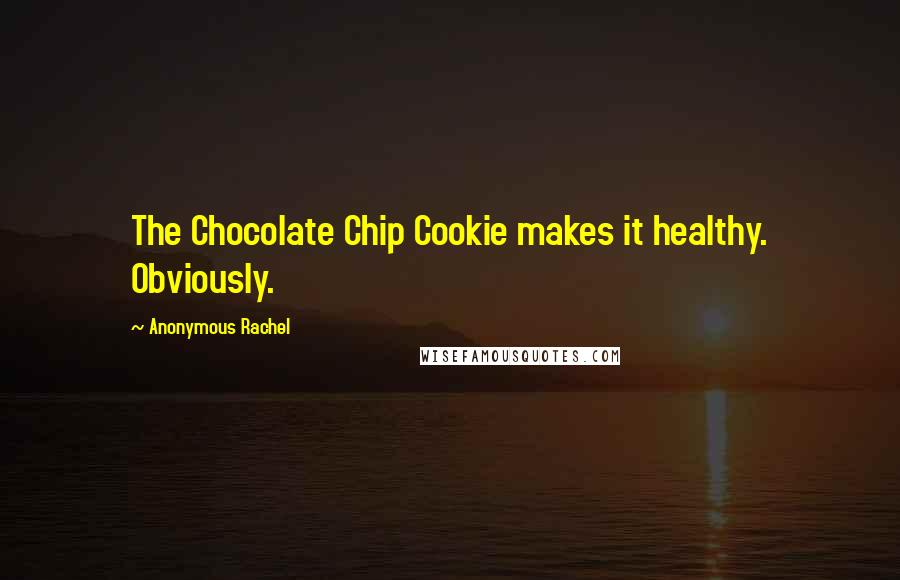 Anonymous Rachel quotes: The Chocolate Chip Cookie makes it healthy. Obviously.