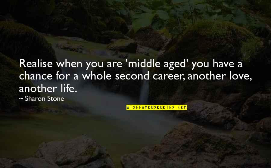 Another Chance At Love Quotes By Sharon Stone: Realise when you are 'middle aged' you have