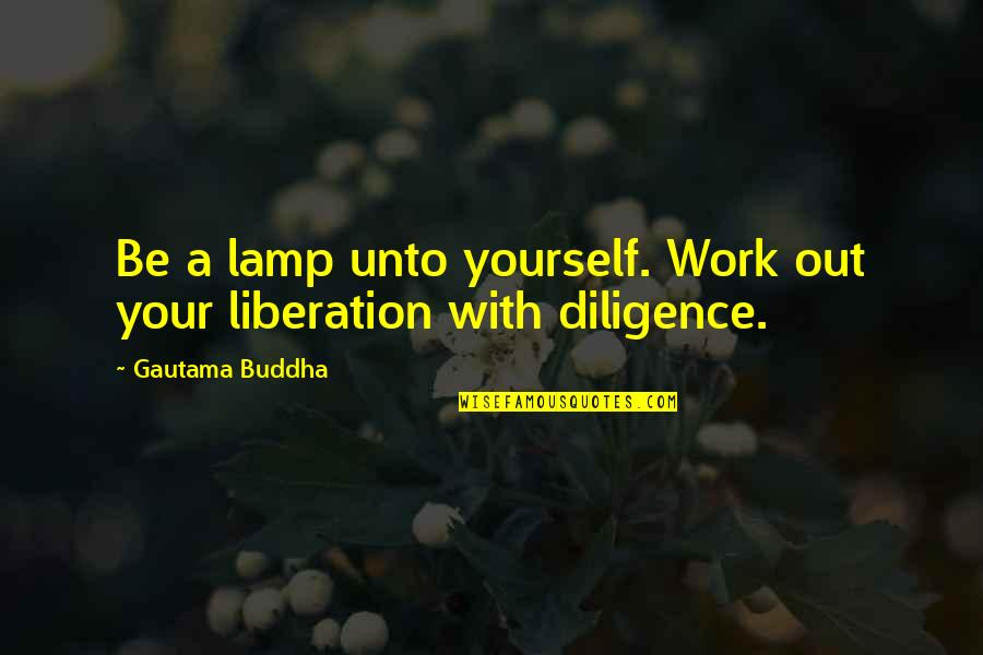 Another Girl Stealing Your Boyfriend Quotes By Gautama Buddha: Be a lamp unto yourself. Work out your