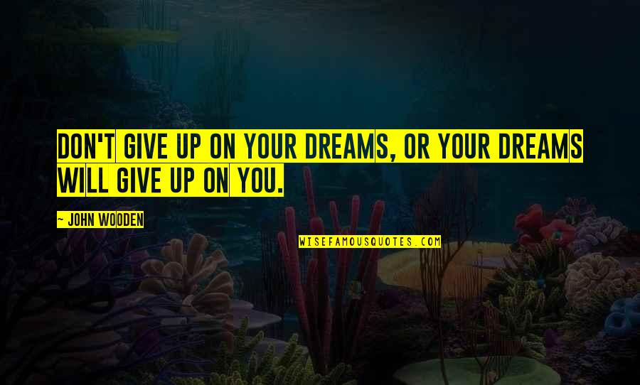 Another Girl Stealing Your Boyfriend Quotes By John Wooden: Don't give up on your dreams, or your