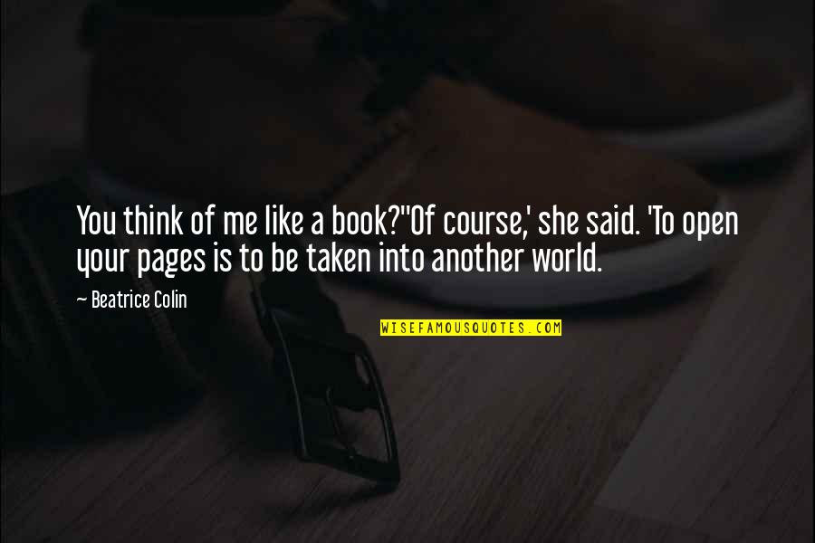 Another Like Me Quotes By Beatrice Colin: You think of me like a book?''Of course,'