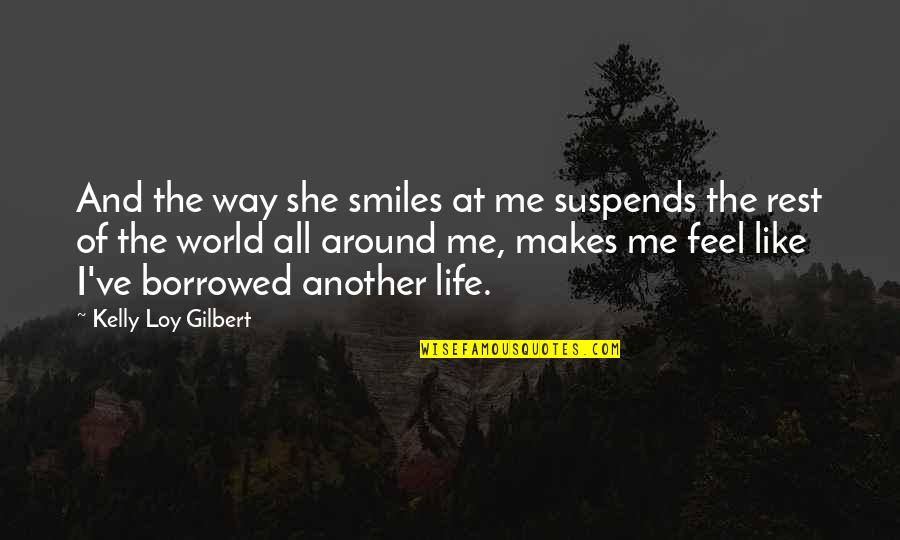 Another Like Me Quotes By Kelly Loy Gilbert: And the way she smiles at me suspends