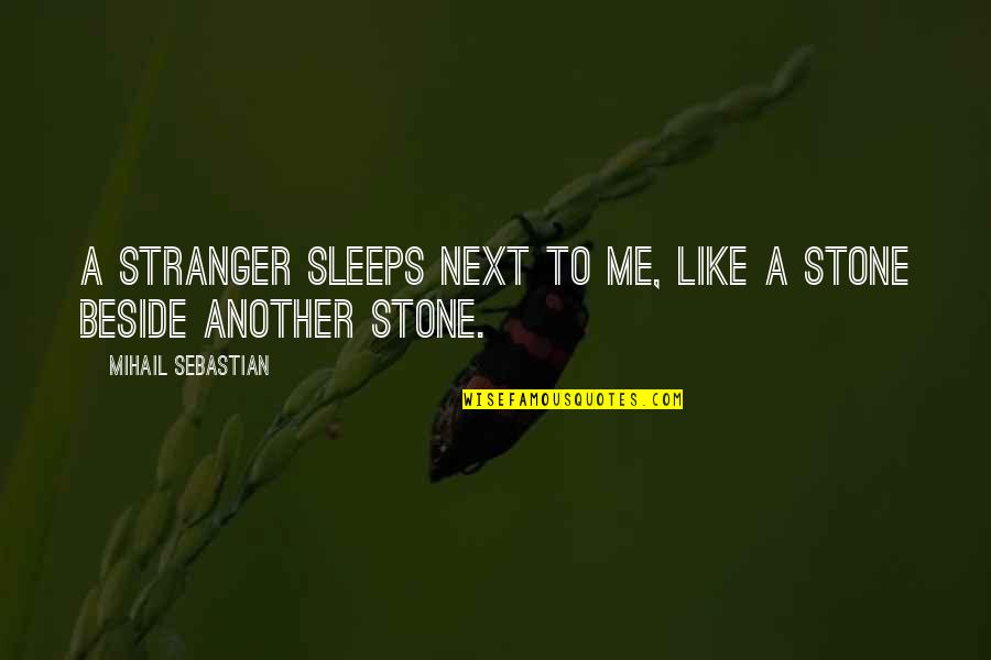 Another Like Me Quotes By Mihail Sebastian: A stranger sleeps next to me, like a