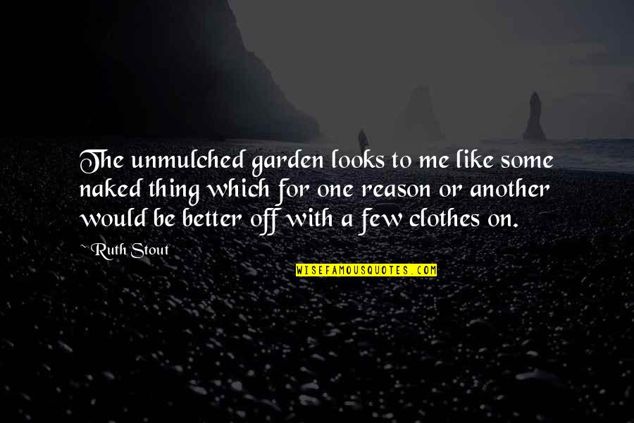 Another Like Me Quotes By Ruth Stout: The unmulched garden looks to me like some