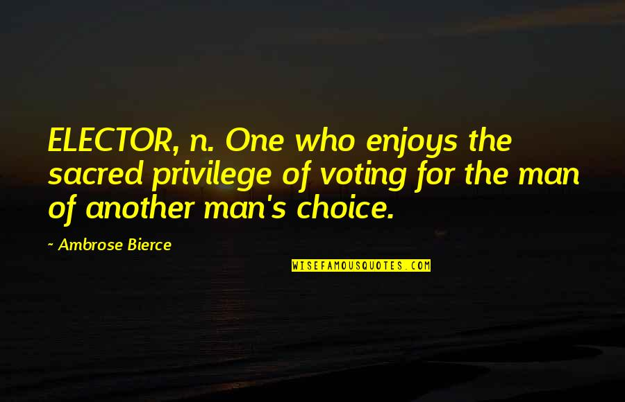 Another Man Quotes By Ambrose Bierce: ELECTOR, n. One who enjoys the sacred privilege