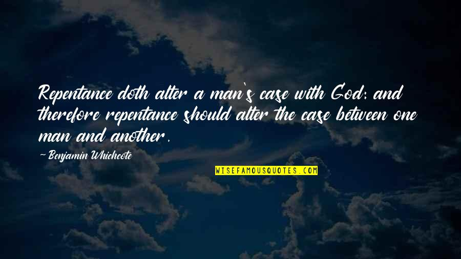 Another Man Quotes By Benjamin Whichcote: Repentance doth alter a man's case with God: