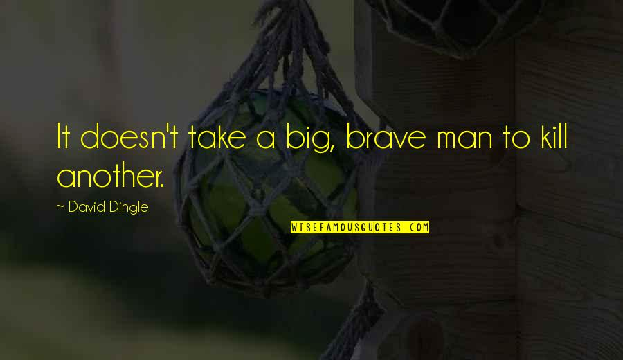 Another Man Quotes By David Dingle: It doesn't take a big, brave man to