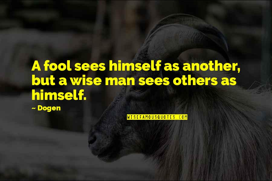Another Man Quotes By Dogen: A fool sees himself as another, but a