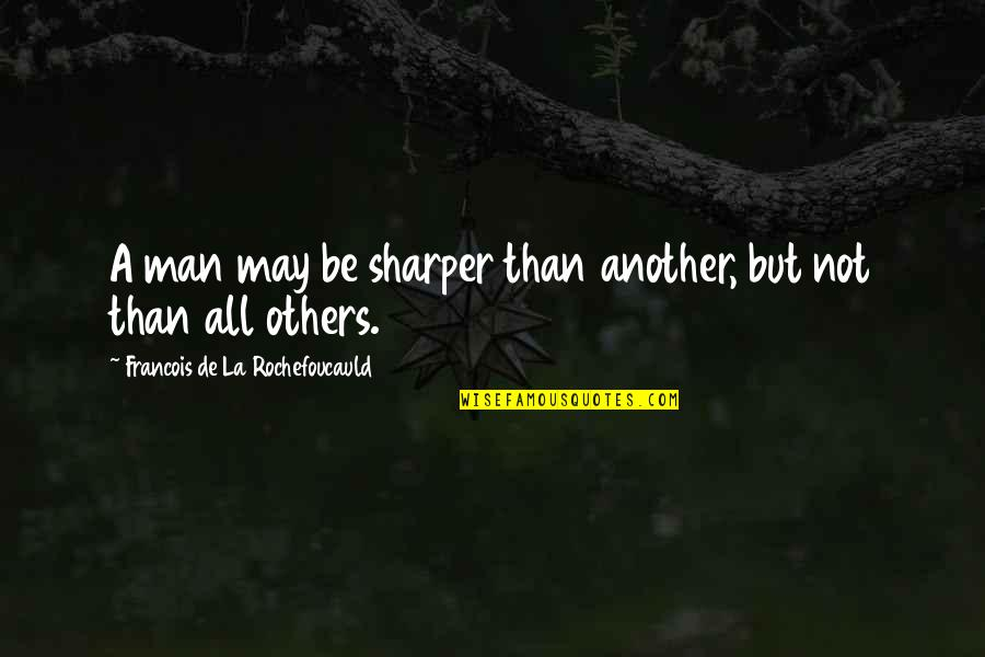 Another Man Quotes By Francois De La Rochefoucauld: A man may be sharper than another, but