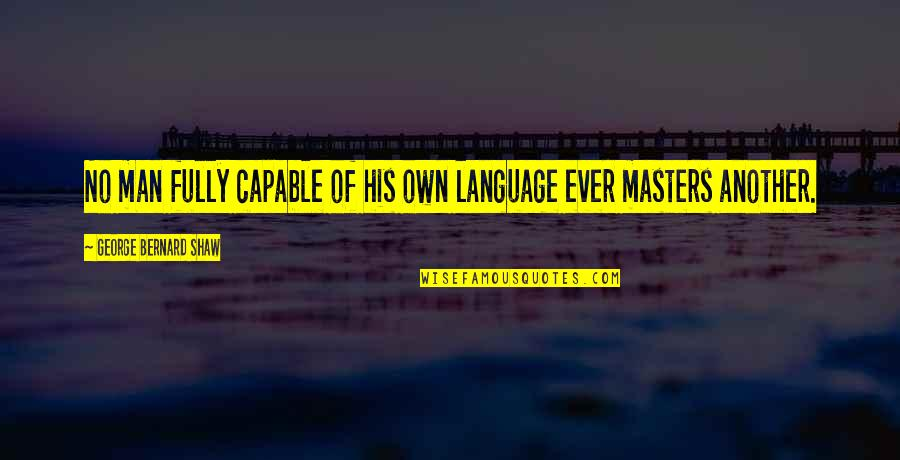 Another Man Quotes By George Bernard Shaw: No man fully capable of his own language
