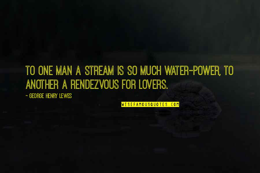 Another Man Quotes By George Henry Lewes: To one man a stream is so much