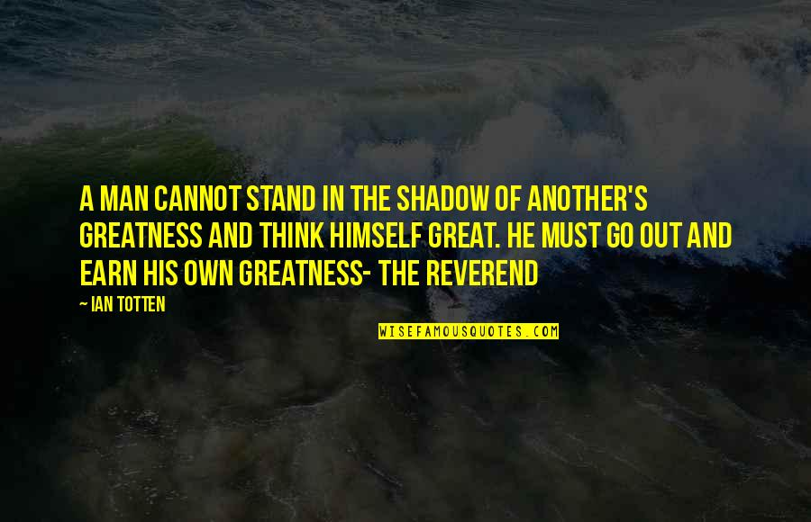 Another Man Quotes By Ian Totten: A man cannot stand in the shadow of