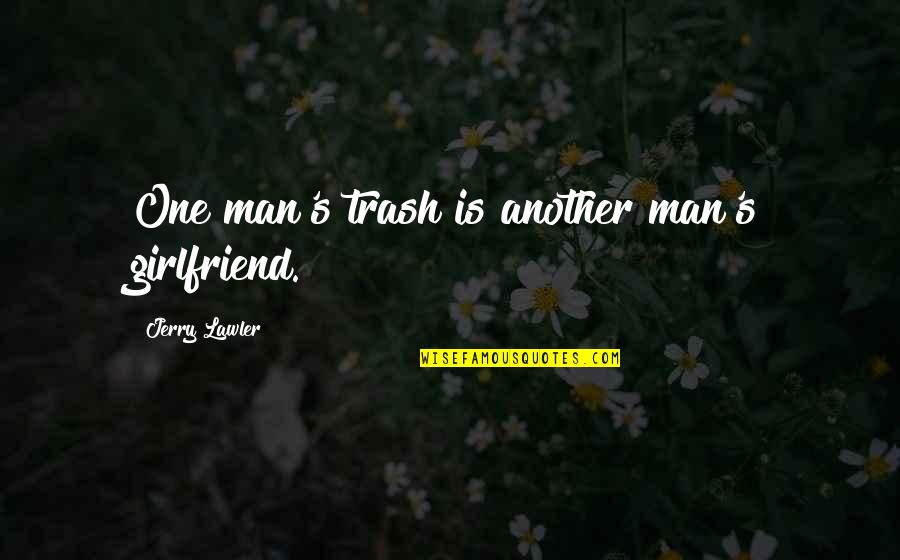 Another Man Quotes By Jerry Lawler: One man's trash is another man's girlfriend.