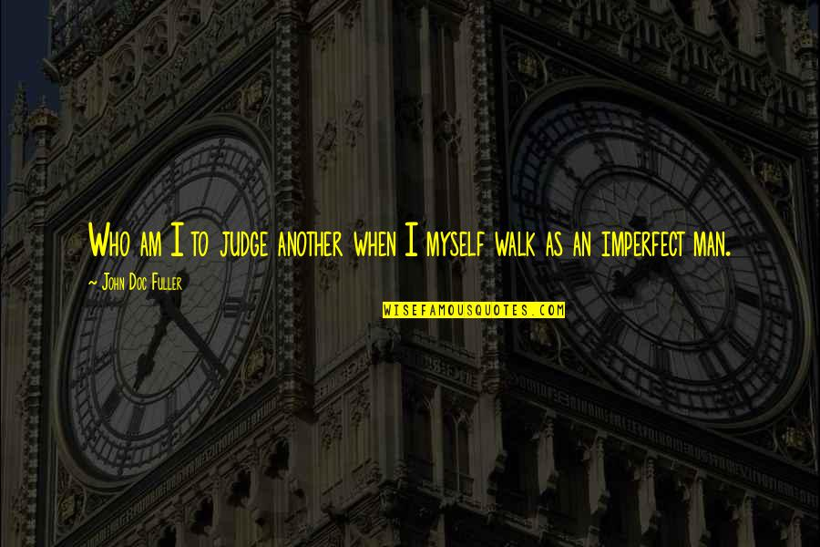 Another Man Quotes By John Doc Fuller: Who am I to judge another when I