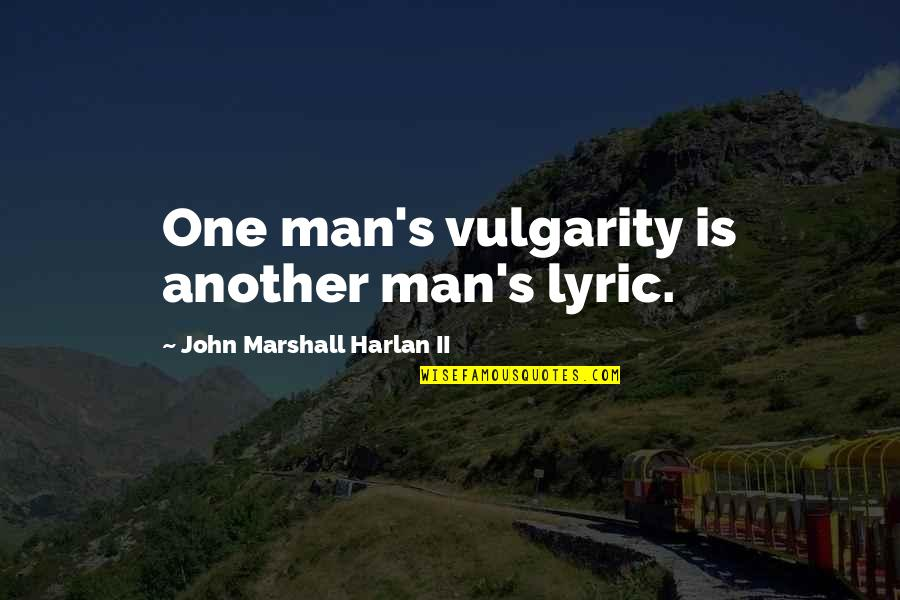 Another Man Quotes By John Marshall Harlan II: One man's vulgarity is another man's lyric.