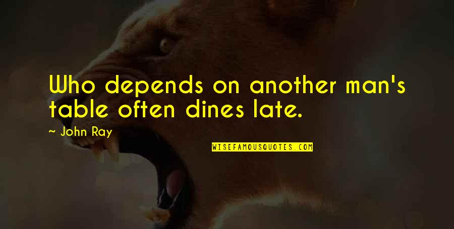 Another Man Quotes By John Ray: Who depends on another man's table often dines