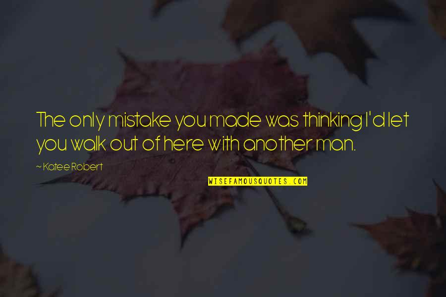 Another Man Quotes By Katee Robert: The only mistake you made was thinking I'd