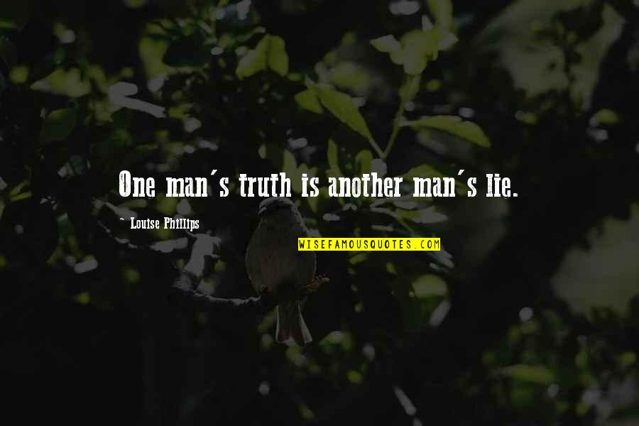Another Man Quotes By Louise Phillips: One man's truth is another man's lie.