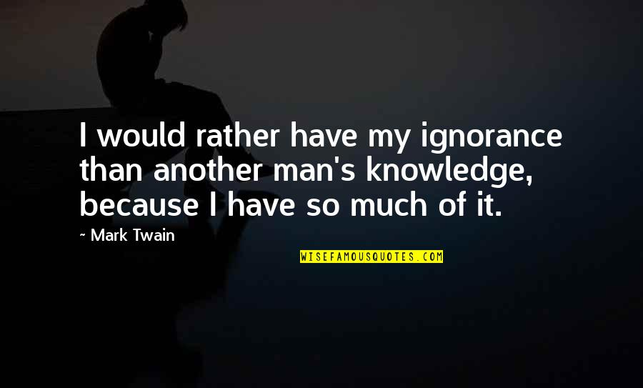 Another Man Quotes By Mark Twain: I would rather have my ignorance than another