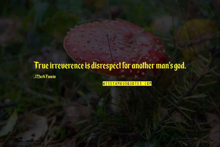 Another Man Quotes By Mark Twain: True irreverence is disrespect for another man's god.
