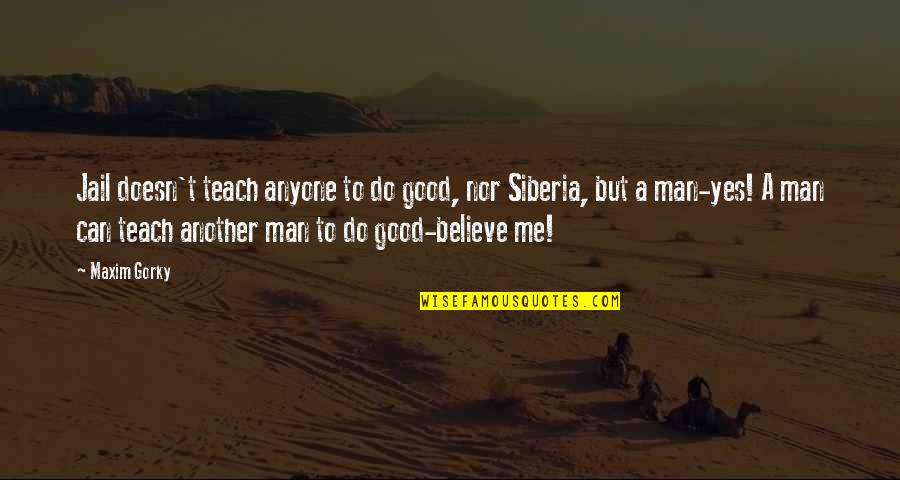 Another Man Quotes By Maxim Gorky: Jail doesn't teach anyone to do good, nor
