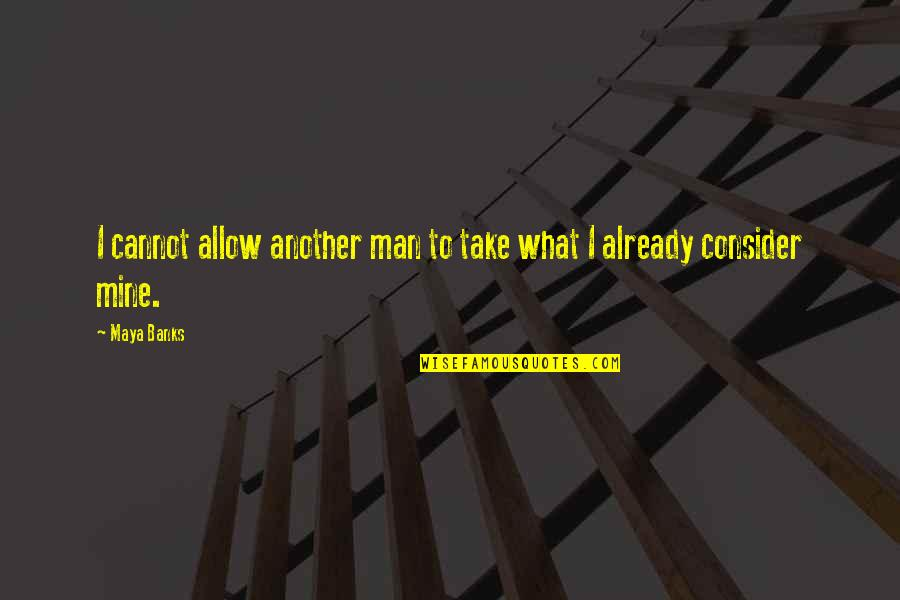 Another Man Quotes By Maya Banks: I cannot allow another man to take what