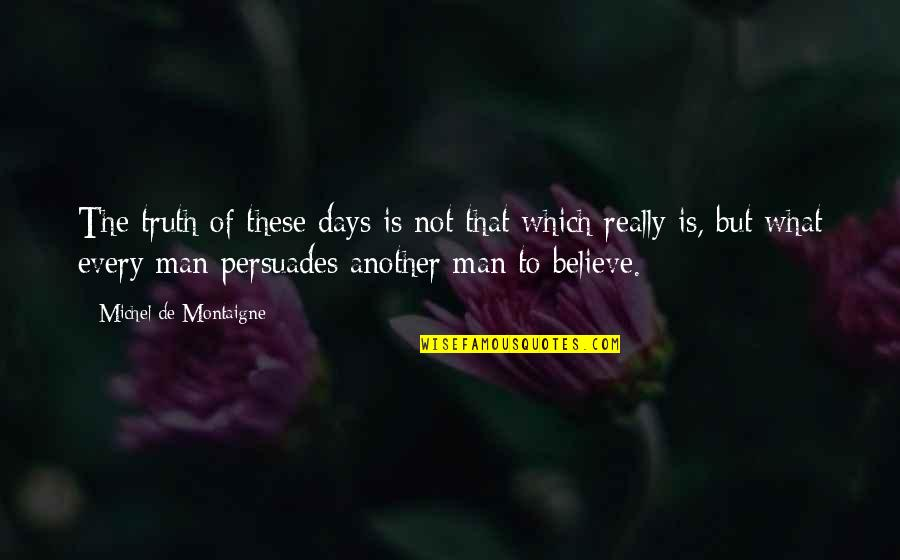 Another Man Quotes By Michel De Montaigne: The truth of these days is not that