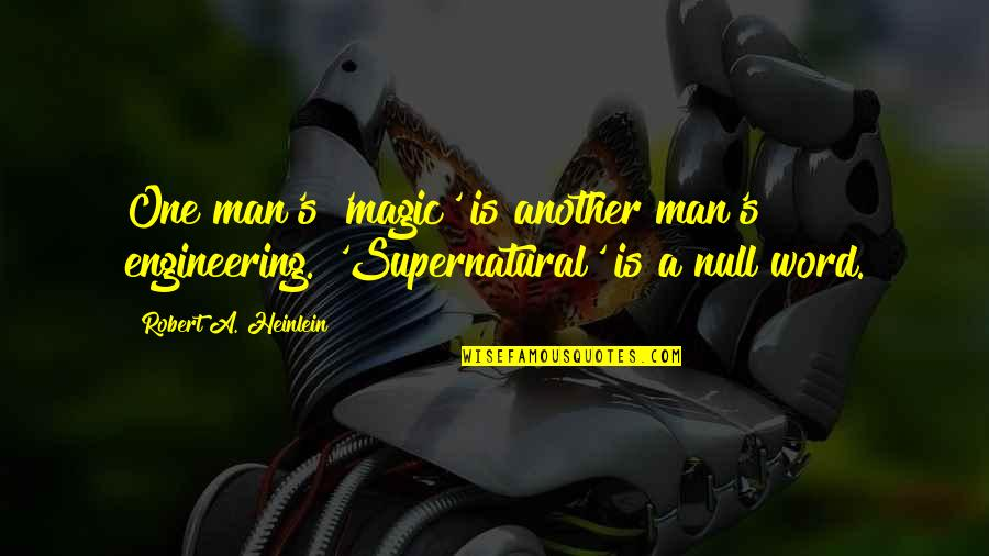 Another Man Quotes By Robert A. Heinlein: One man's 'magic' is another man's engineering. 'Supernatural'