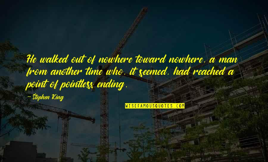 Another Man Quotes By Stephen King: He walked out of nowhere toward nowhere, a
