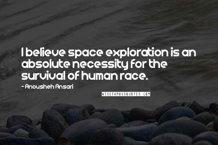 Anousheh Ansari quotes: I believe space exploration is an absolute necessity for the survival of human race.