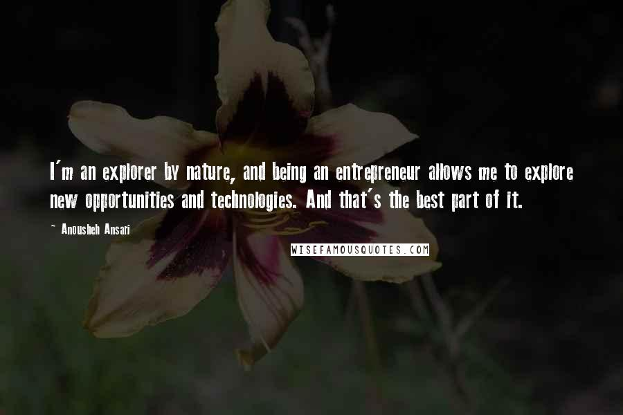 Anousheh Ansari quotes: I'm an explorer by nature, and being an entrepreneur allows me to explore new opportunities and technologies. And that's the best part of it.