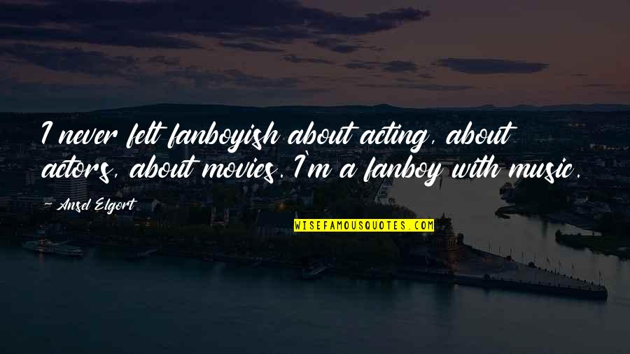 Ansel Elgort Quotes By Ansel Elgort: I never felt fanboyish about acting, about actors,