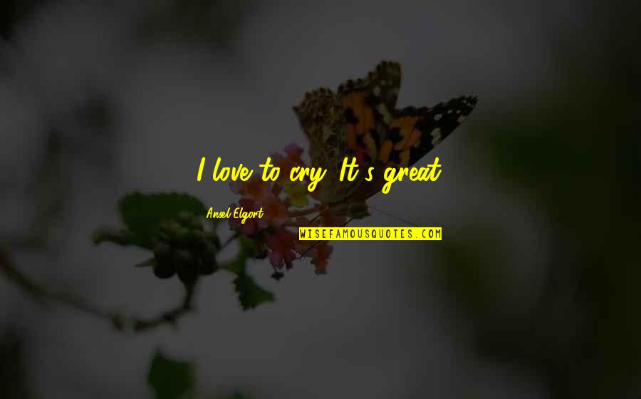Ansel Elgort Quotes By Ansel Elgort: I love to cry. It's great.