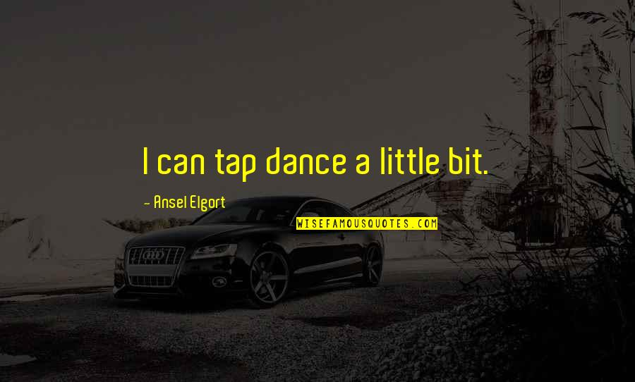 Ansel Elgort Quotes By Ansel Elgort: I can tap dance a little bit.