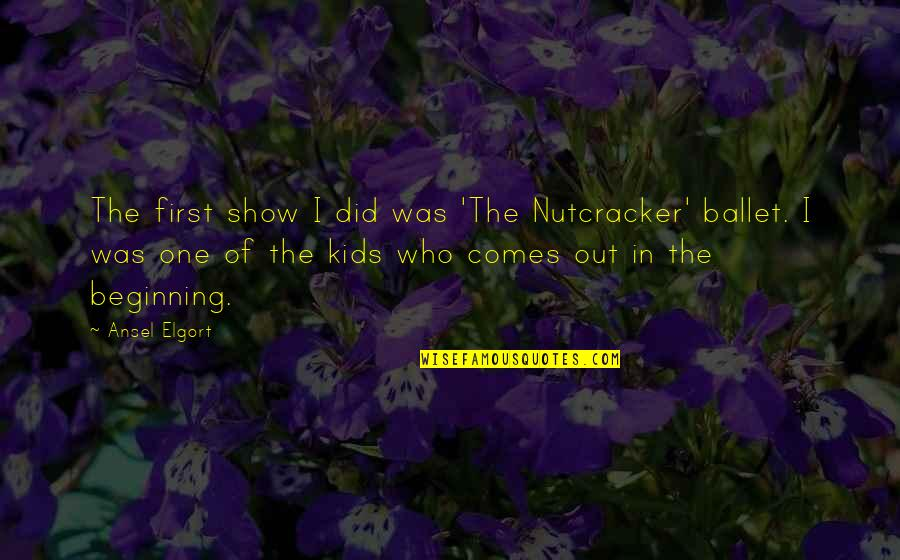 Ansel Elgort Quotes By Ansel Elgort: The first show I did was 'The Nutcracker'