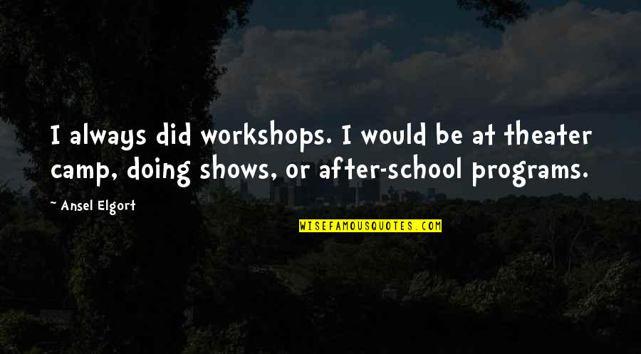 Ansel Elgort Quotes By Ansel Elgort: I always did workshops. I would be at