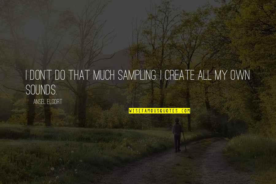 Ansel Elgort Quotes By Ansel Elgort: I don't do that much sampling. I create