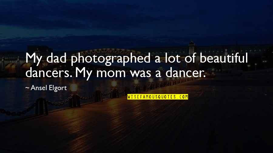 Ansel Elgort Quotes By Ansel Elgort: My dad photographed a lot of beautiful dancers.