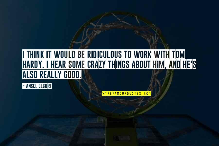 Ansel Elgort Quotes By Ansel Elgort: I think it would be ridiculous to work