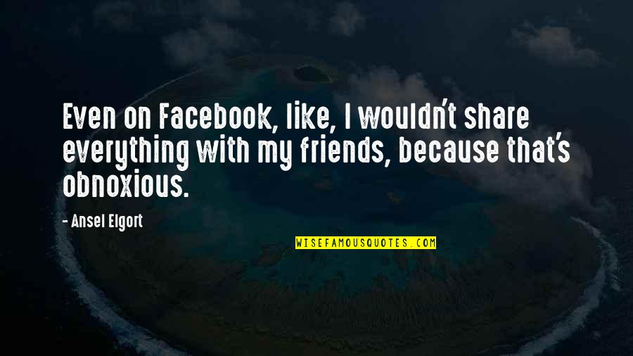Ansel Elgort Quotes By Ansel Elgort: Even on Facebook, like, I wouldn't share everything