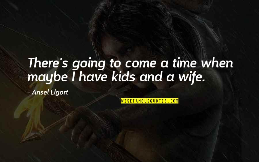 Ansel Elgort Quotes By Ansel Elgort: There's going to come a time when maybe
