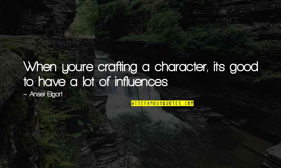 Ansel Elgort Quotes By Ansel Elgort: When you're crafting a character, it's good to