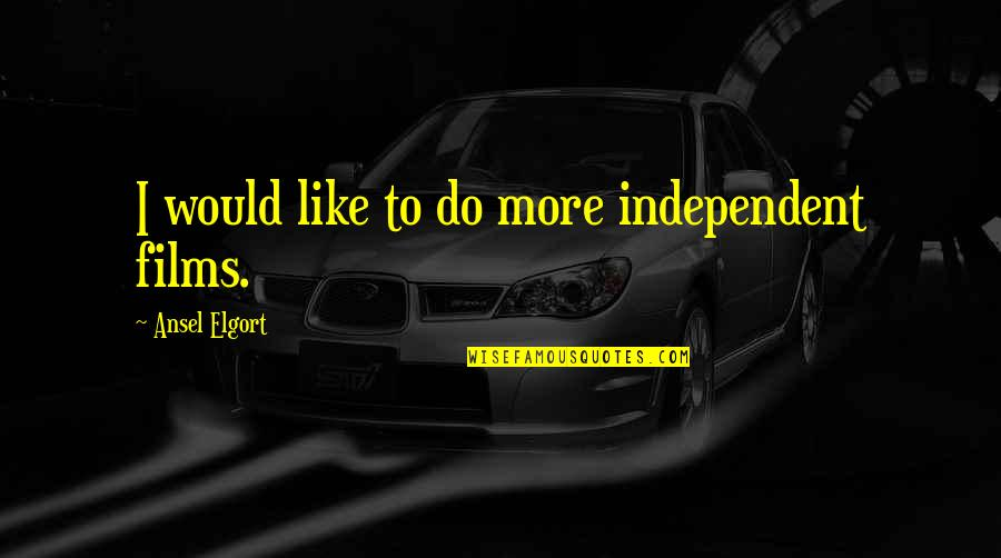 Ansel Elgort Quotes By Ansel Elgort: I would like to do more independent films.