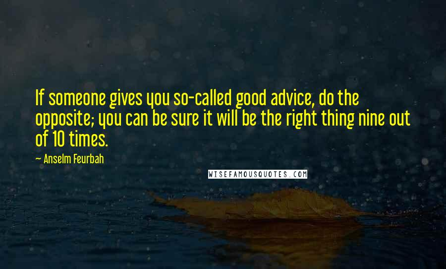 Anselm Feurbah quotes: If someone gives you so-called good advice, do the opposite; you can be sure it will be the right thing nine out of 10 times.